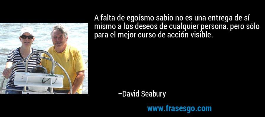 A falta de egoísmo sabio no es una entrega de sí mismo a los deseos de cualquier persona, pero sólo para el mejor curso de acción visible. – David Seabury