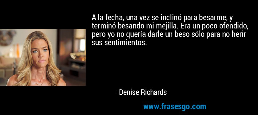 A la fecha, una vez se inclinó para besarme, y terminó besando mi mejilla. Era un poco ofendido, pero yo no quería darle un beso sólo para no herir sus sentimientos. – Denise Richards