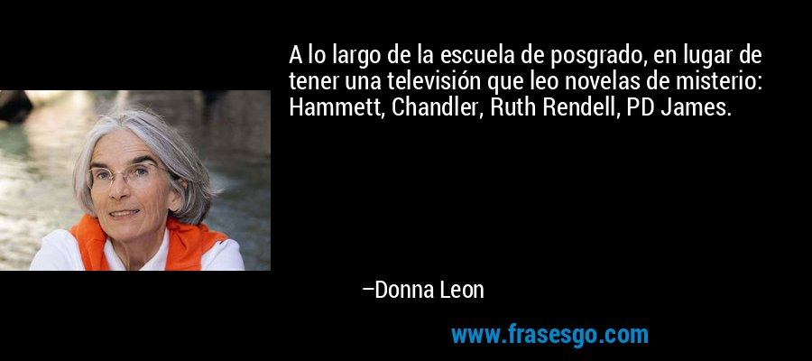 A lo largo de la escuela de posgrado, en lugar de tener una televisión que leo novelas de misterio: Hammett, Chandler, Ruth Rendell, PD James. – Donna Leon