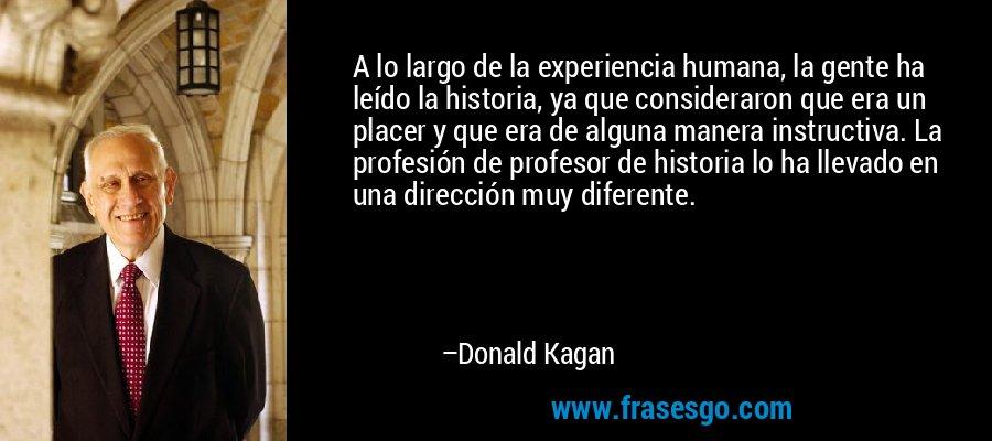 A lo largo de la experiencia humana, la gente ha leído la historia, ya que consideraron que era un placer y que era de alguna manera instructiva. La profesión de profesor de historia lo ha llevado en una dirección muy diferente. – Donald Kagan