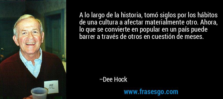 A lo largo de la historia, tomó siglos por los hábitos de una cultura a afectar materialmente otro. Ahora, lo que se convierte en popular en un país puede barrer a través de otros en cuestión de meses. – Dee Hock