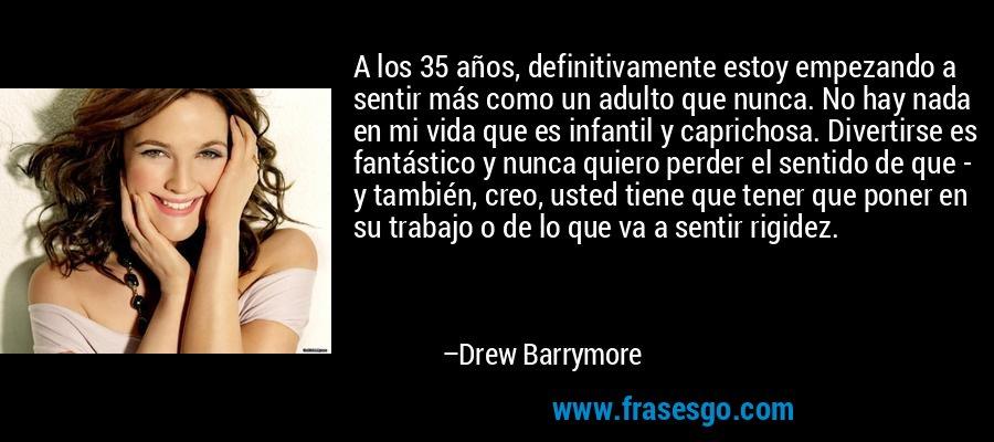 A los 35 años, definitivamente estoy empezando a sentir más como un adulto que nunca. No hay nada en mi vida que es infantil y caprichosa. Divertirse es fantástico y nunca quiero perder el sentido de que - y también, creo, usted tiene que tener que poner en su trabajo o de lo que va a sentir rigidez. – Drew Barrymore