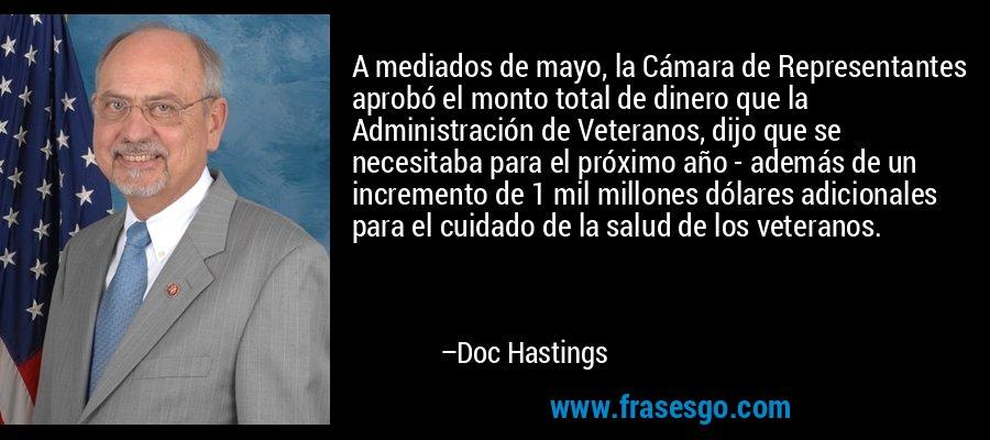A mediados de mayo, la Cámara de Representantes aprobó el monto total de dinero que la Administración de Veteranos, dijo que se necesitaba para el próximo año - además de un incremento de 1 mil millones dólares adicionales para el cuidado de la salud de los veteranos. – Doc Hastings