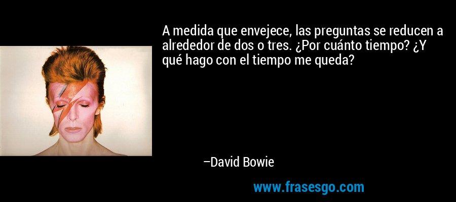 A medida que envejece, las preguntas se reducen a alrededor de dos o tres. ¿Por cuánto tiempo? ¿Y qué hago con el tiempo me queda? – David Bowie