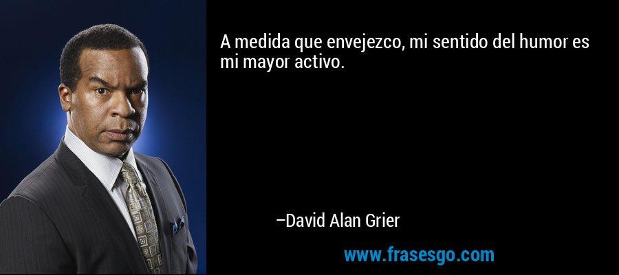 A medida que envejezco, mi sentido del humor es mi mayor activo. – David Alan Grier