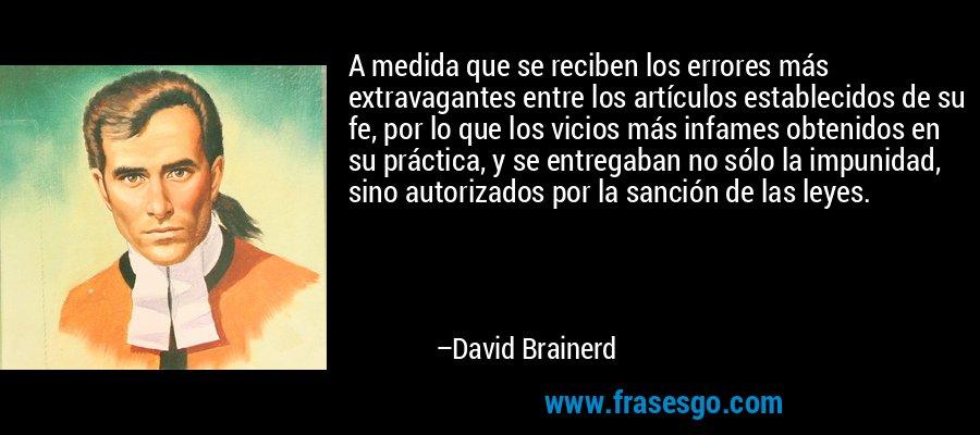 A medida que se reciben los errores más extravagantes entre los artículos establecidos de su fe, por lo que los vicios más infames obtenidos en su práctica, y se entregaban no sólo la impunidad, sino autorizados por la sanción de las leyes. – David Brainerd