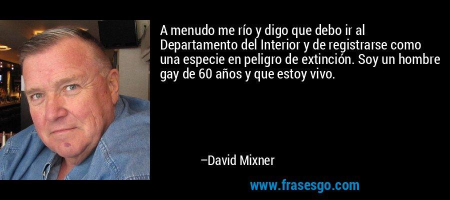 A menudo me río y digo que debo ir al Departamento del Interior y de registrarse como una especie en peligro de extinción. Soy un hombre gay de 60 años y que estoy vivo. – David Mixner