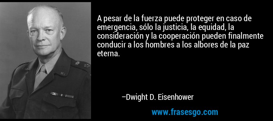 A pesar de la fuerza puede proteger en caso de emergencia, sólo la justicia, la equidad, la consideración y la cooperación pueden finalmente conducir a los hombres a los albores de la paz eterna. – Dwight D. Eisenhower