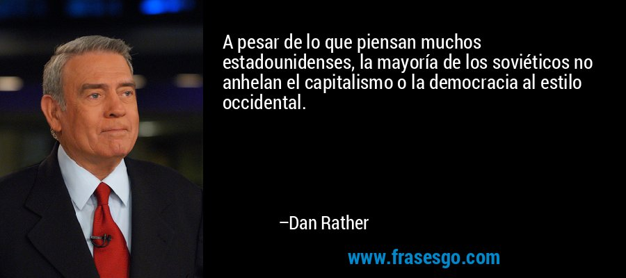 A pesar de lo que piensan muchos estadounidenses, la mayoría de los soviéticos no anhelan el capitalismo o la democracia al estilo occidental. – Dan Rather