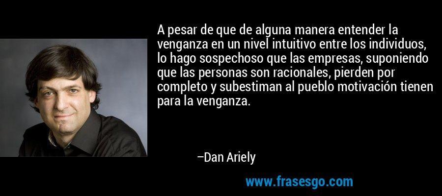 A pesar de que de alguna manera entender la venganza en un nivel intuitivo entre los individuos, lo hago sospechoso que las empresas, suponiendo que las personas son racionales, pierden por completo y subestiman al pueblo motivación tienen para la venganza. – Dan Ariely