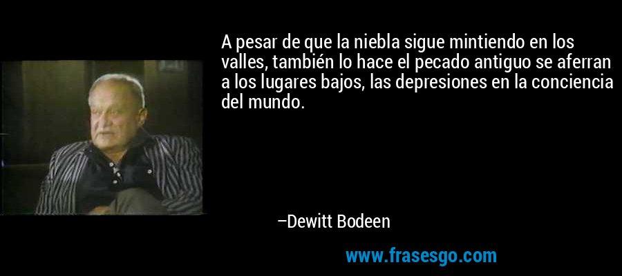 A pesar de que la niebla sigue mintiendo en los valles, también lo hace el pecado antiguo se aferran a los lugares bajos, las depresiones en la conciencia del mundo. – Dewitt Bodeen