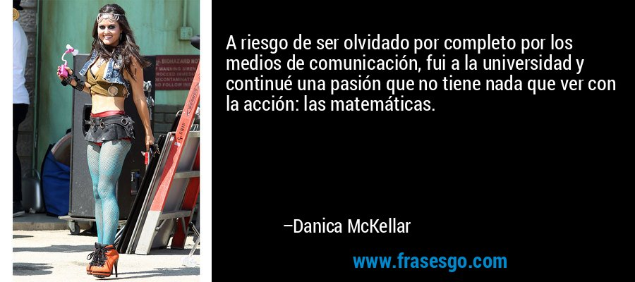 A riesgo de ser olvidado por completo por los medios de comunicación, fui a la universidad y continué una pasión que no tiene nada que ver con la acción: las matemáticas. – Danica McKellar