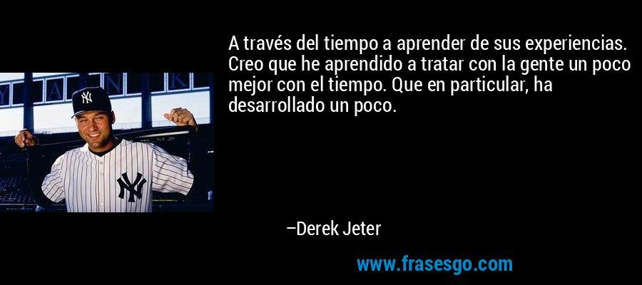 A través del tiempo a aprender de sus experiencias. Creo que he aprendido a tratar con la gente un poco mejor con el tiempo. Que en particular, ha desarrollado un poco. – Derek Jeter