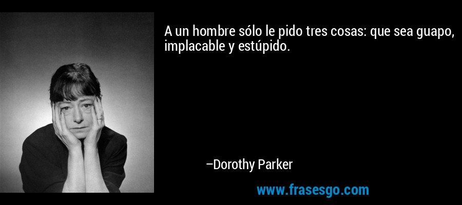 A un hombre sólo le pido tres cosas: que sea guapo, implacable y estúpido. – Dorothy Parker