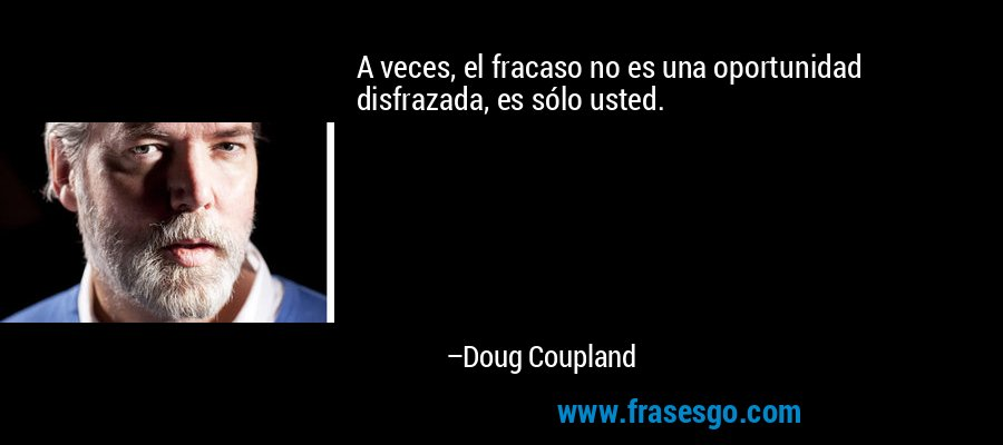 A veces, el fracaso no es una oportunidad disfrazada, es sólo usted. – Doug Coupland