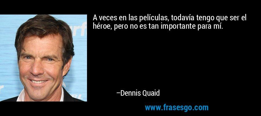 A veces en las películas, todavía tengo que ser el héroe, pero no es tan importante para mí. – Dennis Quaid