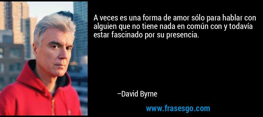 A veces es una forma de amor sólo para hablar con alguien que no tiene nada en común con y todavía estar fascinado por su presencia. – David Byrne
