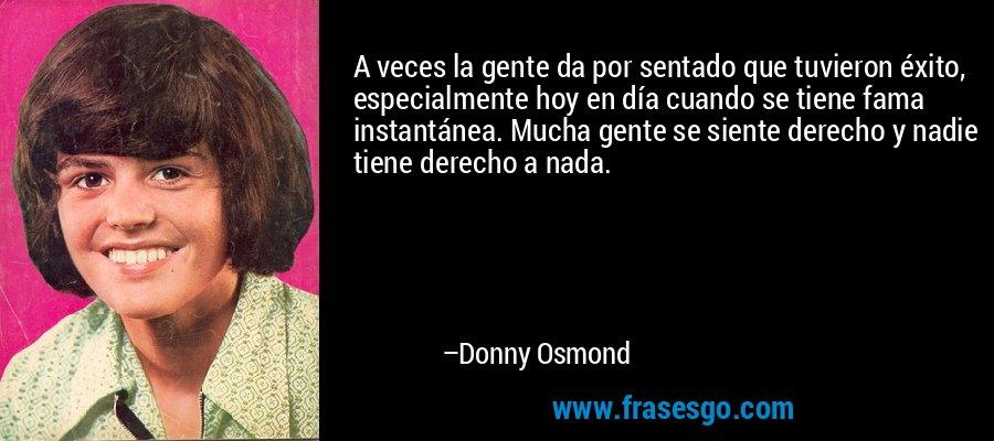 A veces la gente da por sentado que tuvieron éxito, especialmente hoy en día cuando se tiene fama instantánea. Mucha gente se siente derecho y nadie tiene derecho a nada. – Donny Osmond