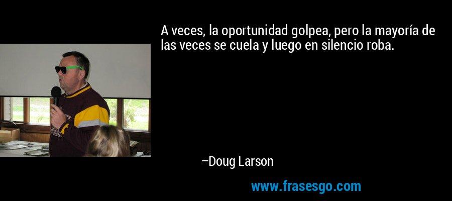 A veces, la oportunidad golpea, pero la mayoría de las veces se cuela y luego en silencio roba. – Doug Larson