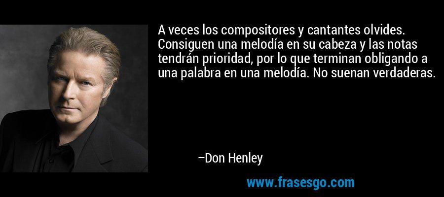 A veces los compositores y cantantes olvides. Consiguen una melodía en su cabeza y las notas tendrán prioridad, por lo que terminan obligando a una palabra en una melodía. No suenan verdaderas. – Don Henley