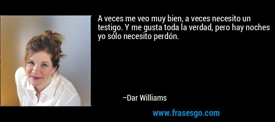 A veces me veo muy bien, a veces necesito un testigo. Y me gusta toda la verdad, pero hay noches yo sólo necesito perdón. – Dar Williams