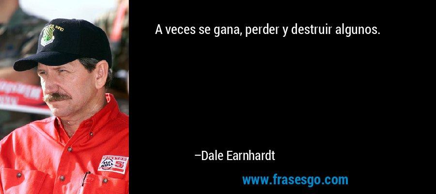 A veces se gana, perder y destruir algunos. – Dale Earnhardt