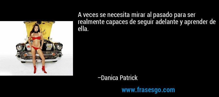 A veces se necesita mirar al pasado para ser realmente capaces de seguir adelante y aprender de ella. – Danica Patrick