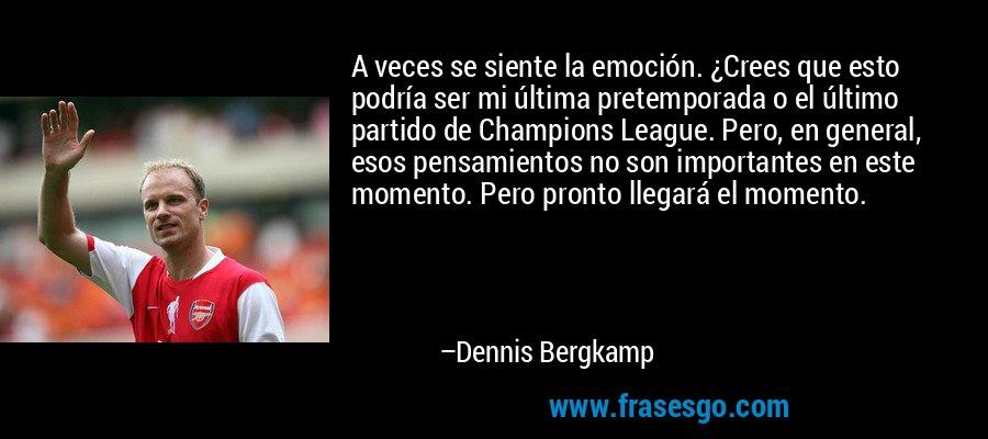 A veces se siente la emoción. ¿Crees que esto podría ser mi última pretemporada o el último partido de Champions League. Pero, en general, esos pensamientos no son importantes en este momento. Pero pronto llegará el momento. – Dennis Bergkamp
