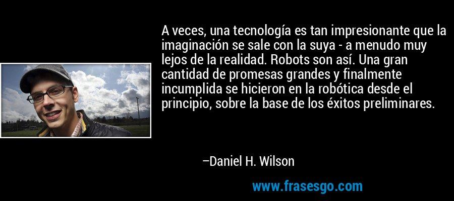 A veces, una tecnología es tan impresionante que la imaginación se sale con la suya - a menudo muy lejos de la realidad. Robots son así. Una gran cantidad de promesas grandes y finalmente incumplida se hicieron en la robótica desde el principio, sobre la base de los éxitos preliminares. – Daniel H. Wilson