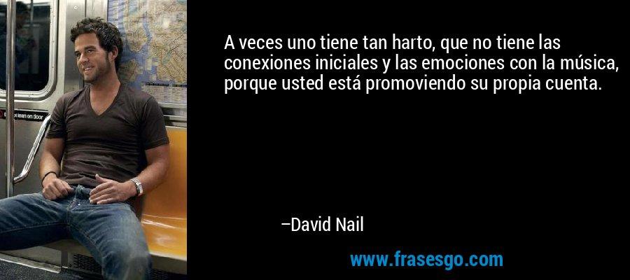 A veces uno tiene tan harto, que no tiene las conexiones iniciales y las emociones con la música, porque usted está promoviendo su propia cuenta. – David Nail