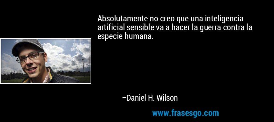 Absolutamente no creo que una inteligencia artificial sensible va a hacer la guerra contra la especie humana. – Daniel H. Wilson