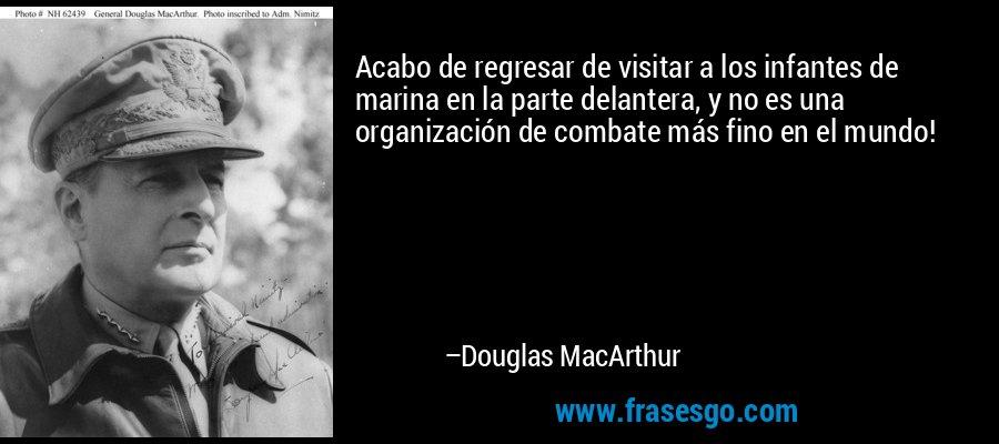 Acabo de regresar de visitar a los infantes de marina en la parte delantera, y no es una organización de combate más fino en el mundo! – Douglas MacArthur