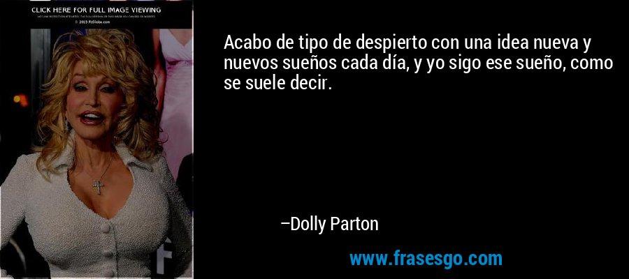 Acabo de tipo de despierto con una idea nueva y nuevos sueños cada día, y yo sigo ese sueño, como se suele decir. – Dolly Parton