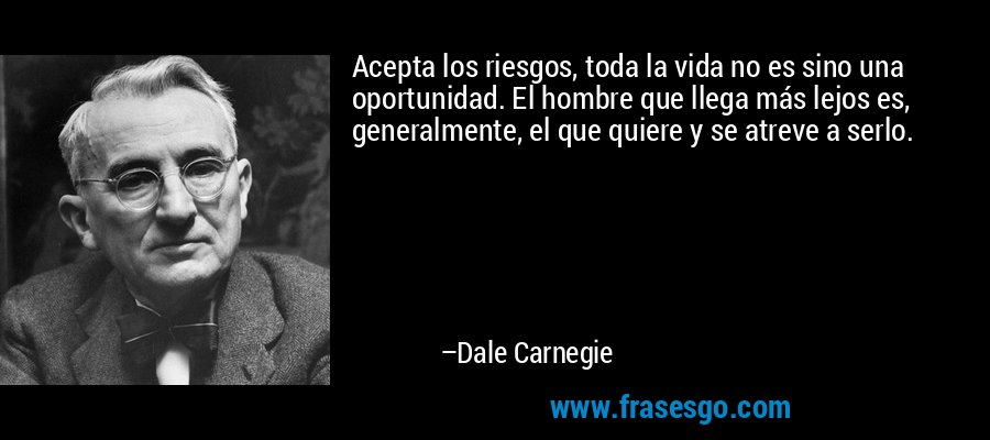 Acepta los riesgos, toda la vida no es sino una oportunidad. El hombre que llega más lejos es, generalmente, el que quiere y se atreve a serlo. – Dale Carnegie
