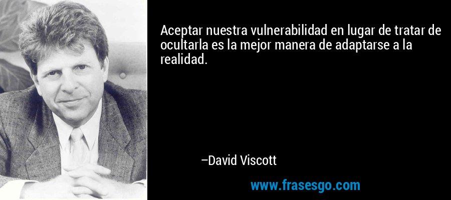 Aceptar nuestra vulnerabilidad en lugar de tratar de ocultarla es la mejor manera de adaptarse a la realidad. – David Viscott