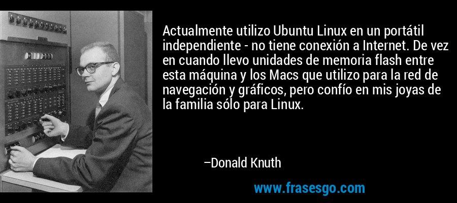 Actualmente utilizo Ubuntu Linux en un portátil independiente - no tiene conexión a Internet. De vez en cuando llevo unidades de memoria flash entre esta máquina y los Macs que utilizo para la red de navegación y gráficos, pero confío en mis joyas de la familia sólo para Linux. – Donald Knuth