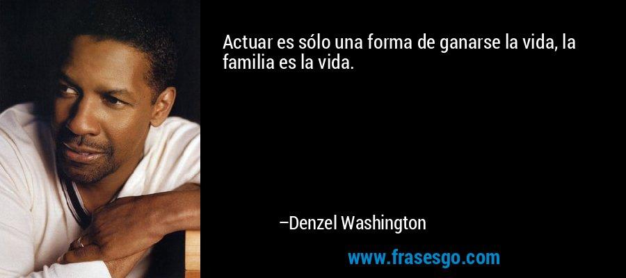 Actuar es sólo una forma de ganarse la vida, la familia es la vida. – Denzel Washington