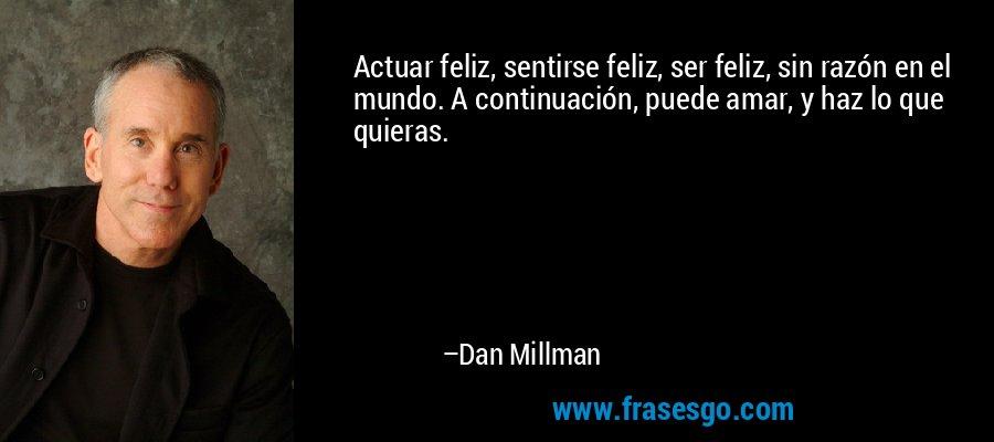 Actuar feliz, sentirse feliz, ser feliz, sin razón en el mundo. A continuación, puede amar, y haz lo que quieras. – Dan Millman
