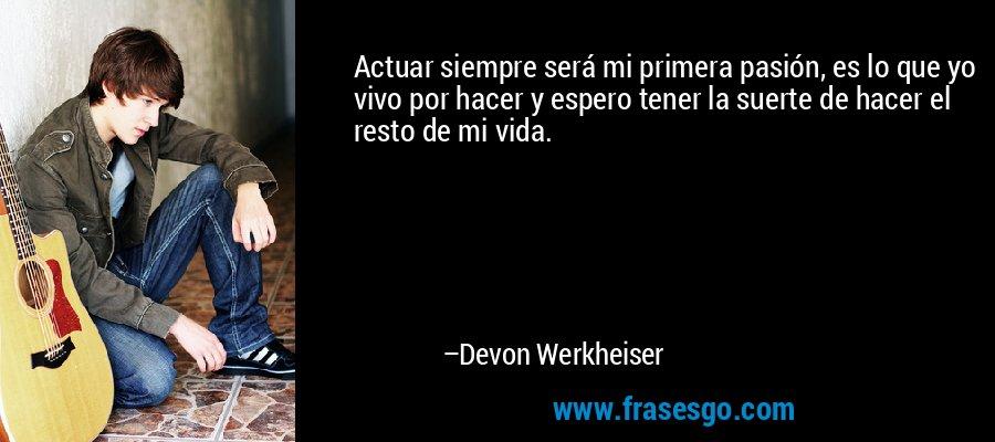 Actuar siempre será mi primera pasión, es lo que yo vivo por hacer y espero tener la suerte de hacer el resto de mi vida. – Devon Werkheiser