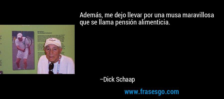 Además, me dejo llevar por una musa maravillosa que se llama pensión alimenticia. – Dick Schaap