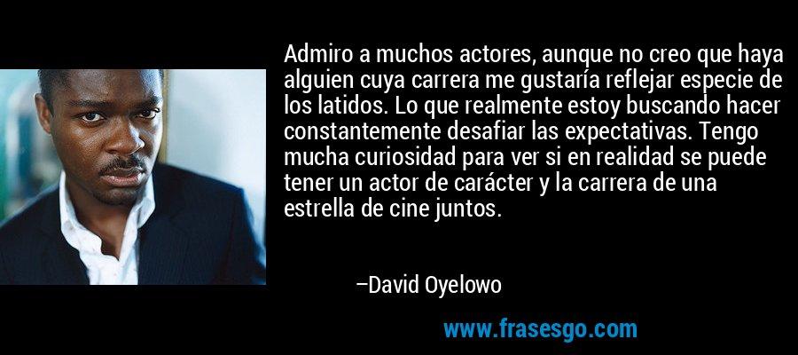 Admiro a muchos actores, aunque no creo que haya alguien cuya carrera me gustaría reflejar especie de los latidos. Lo que realmente estoy buscando hacer constantemente desafiar las expectativas. Tengo mucha curiosidad para ver si en realidad se puede tener un actor de carácter y la carrera de una estrella de cine juntos. – David Oyelowo
