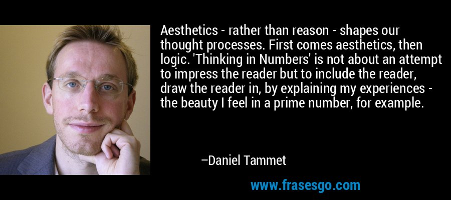Aesthetics - rather than reason - shapes our thought processes. First comes aesthetics, then logic. 'Thinking in Numbers' is not about an attempt to impress the reader but to include the reader, draw the reader in, by explaining my experiences - the beauty I feel in a prime number, for example. – Daniel Tammet