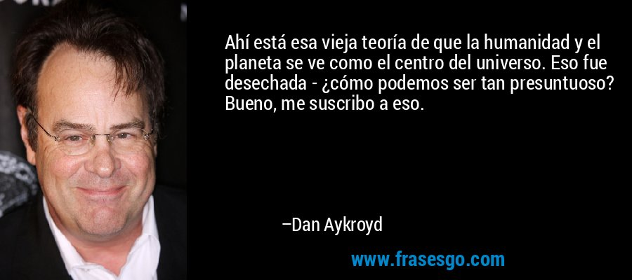 Ahí está esa vieja teoría de que la humanidad y el planeta se ve como el centro del universo. Eso fue desechada - ¿cómo podemos ser tan presuntuoso? Bueno, me suscribo a eso. – Dan Aykroyd