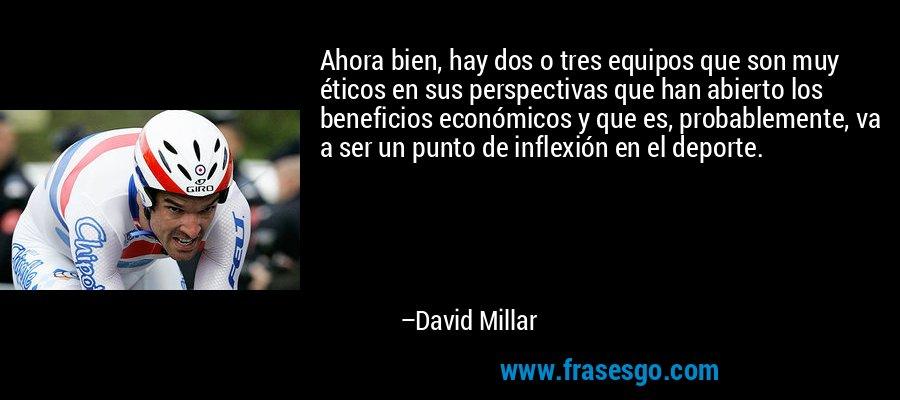 Ahora bien, hay dos o tres equipos que son muy éticos en sus perspectivas que han abierto los beneficios económicos y que es, probablemente, va a ser un punto de inflexión en el deporte. – David Millar