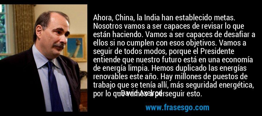 Ahora, China, la India han establecido metas. Nosotros vamos a ser capaces de revisar lo que están haciendo. Vamos a ser capaces de desafiar a ellos si no cumplen con esos objetivos. Vamos a seguir de todos modos, porque el Presidente entiende que nuestro futuro está en una economía de energía limpia. Hemos duplicado las energías renovables este año. Hay millones de puestos de trabajo que se tenía allí, más seguridad energética, por lo que vamos a perseguir esto. – David Axelrod