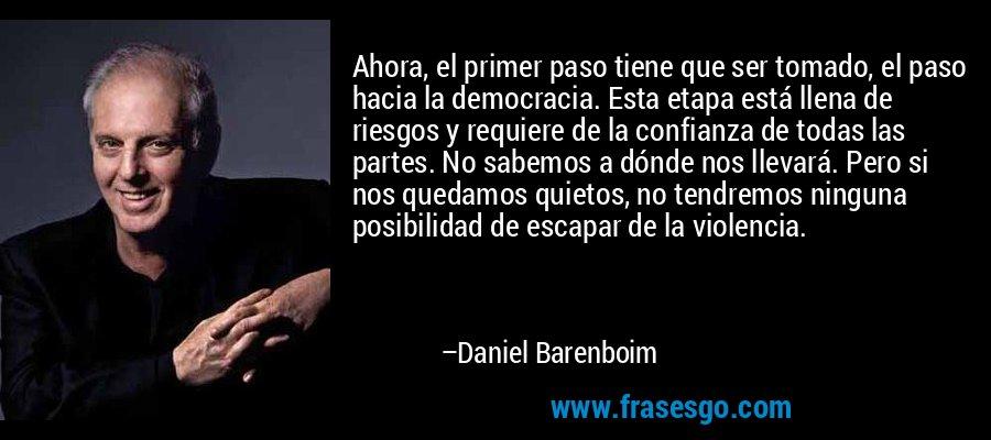 Ahora, el primer paso tiene que ser tomado, el paso hacia la democracia. Esta etapa está llena de riesgos y requiere de la confianza de todas las partes. No sabemos a dónde nos llevará. Pero si nos quedamos quietos, no tendremos ninguna posibilidad de escapar de la violencia. – Daniel Barenboim