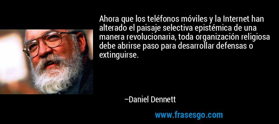 Ahora que los teléfonos móviles y la Internet han alterado el paisaje selectiva epistémica de una manera revolucionaria, toda organización religiosa debe abrirse paso para desarrollar defensas o extinguirse. – Daniel Dennett