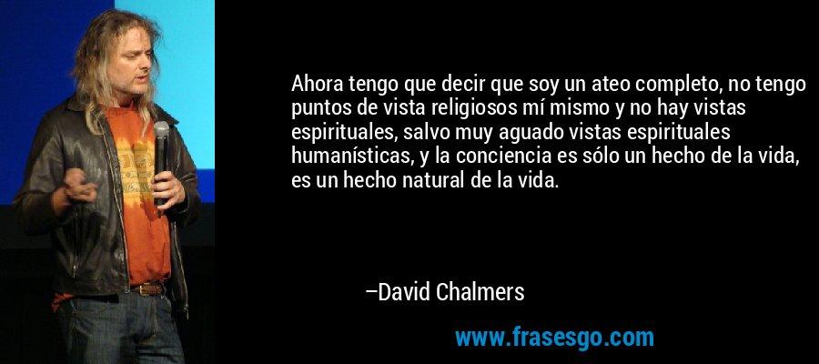 Ahora tengo que decir que soy un ateo completo, no tengo puntos de vista religiosos mí mismo y no hay vistas espirituales, salvo muy aguado vistas espirituales humanísticas, y la conciencia es sólo un hecho de la vida, es un hecho natural de la vida. – David Chalmers