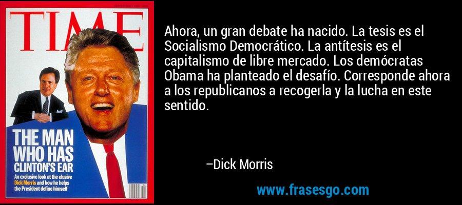 Ahora, un gran debate ha nacido. La tesis es el Socialismo Democrático. La antítesis es el capitalismo de libre mercado. Los demócratas Obama ha planteado el desafío. Corresponde ahora a los republicanos a recogerla y la lucha en este sentido. – Dick Morris