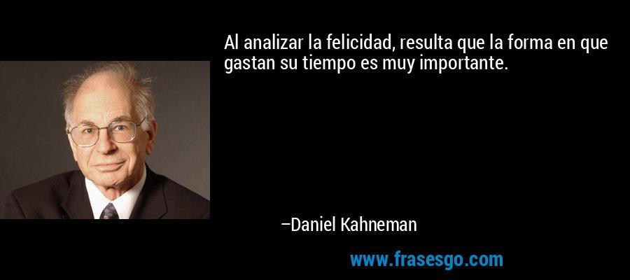 Al analizar la felicidad, resulta que la forma en que gastan su tiempo es muy importante. – Daniel Kahneman